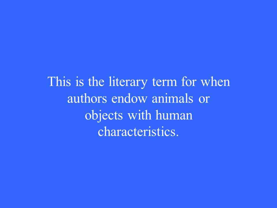 This is the literary term for when authors endow animals or objects with human characteristics.