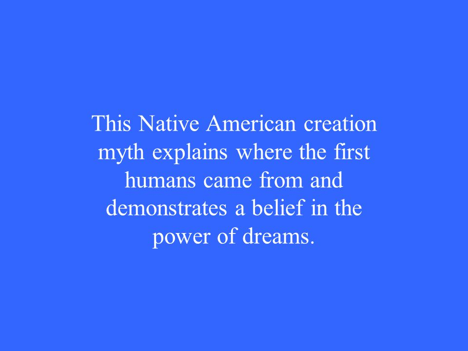 This Native American creation myth explains where the first humans came from and demonstrates a belief in the power of dreams.