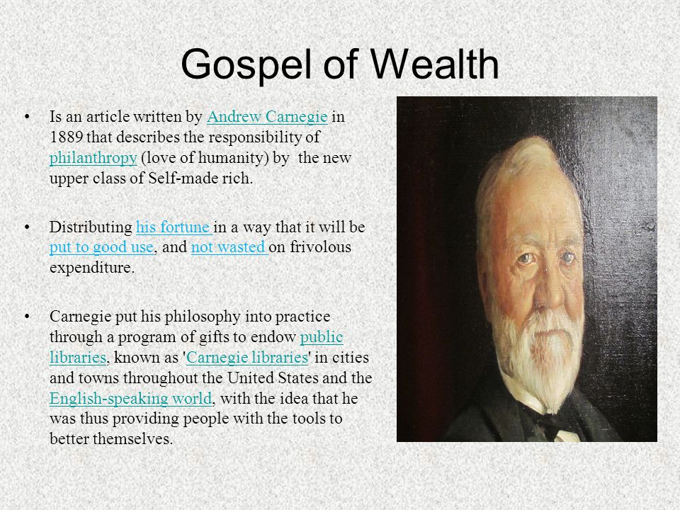 Gospel of Wealth Is an article written by Andrew Carnegie in 1889 that describes the responsibility of philanthropy (love of humanity) by the new uppe