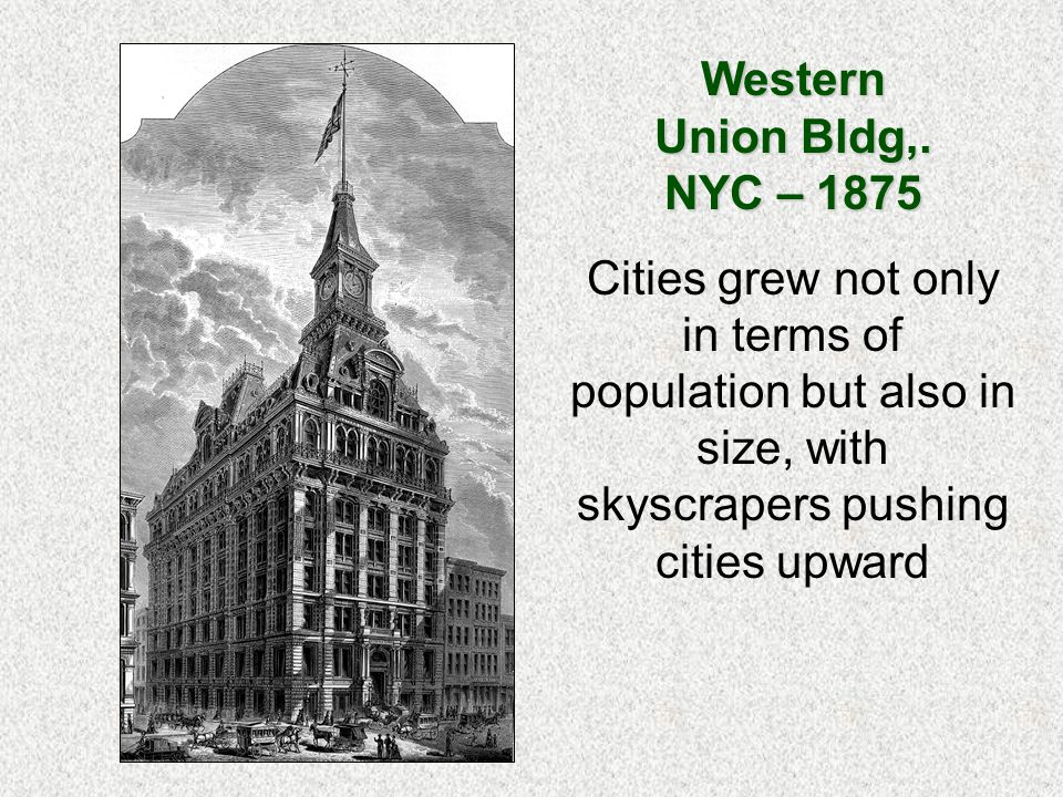 Western Union Bldg,. NYC – 1875 Cities grew not only in terms of population but also in size, with skyscrapers pushing cities upward