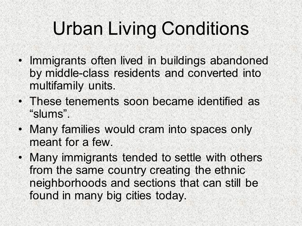 Urban Living Conditions Immigrants often lived in buildings abandoned by middle-class residents and converted into multifamily units. These tenements