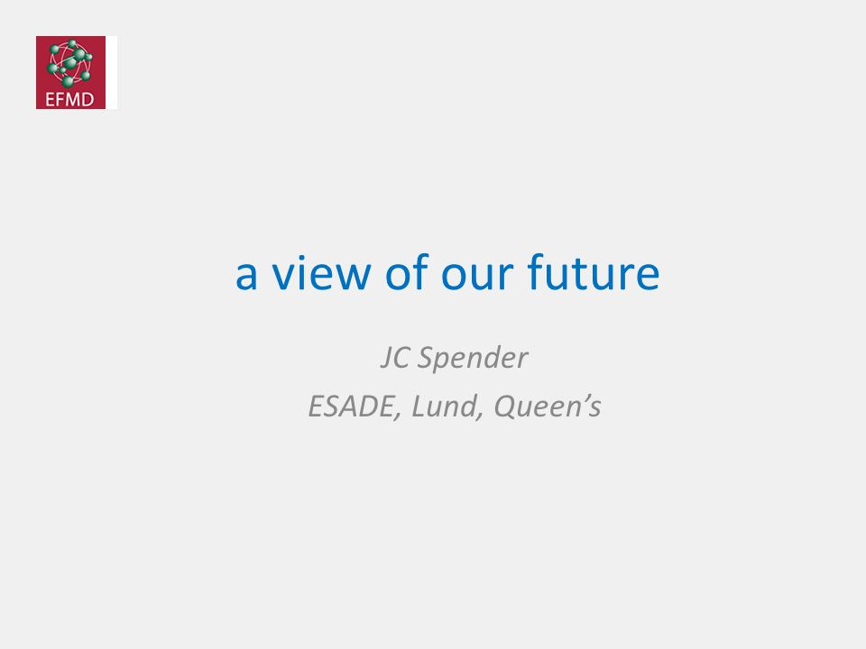 a view of our future JC Spender ESADE, Lund, Queen's