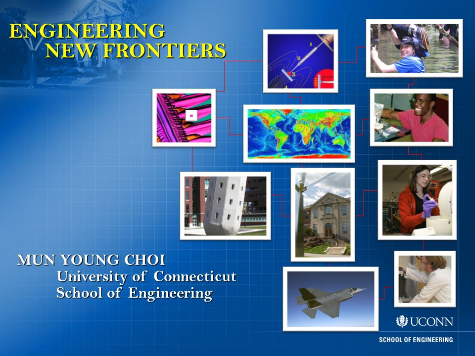 ENGINEERING NEW FRONTIERS MUN YOUNG CHOI School of Engineering University of Connecticut