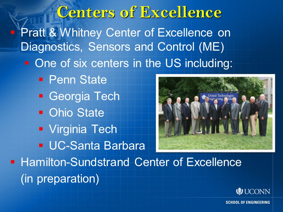 Centers of Excellence  Pratt & Whitney Center of Excellence on Diagnostics, Sensors and Control (ME)  One of six centers in the US including:  Penn State  Georgia Tech  Ohio State  Virginia Tech  UC-Santa Barbara  Hamilton-Sundstrand Center of Excellence (in preparation)