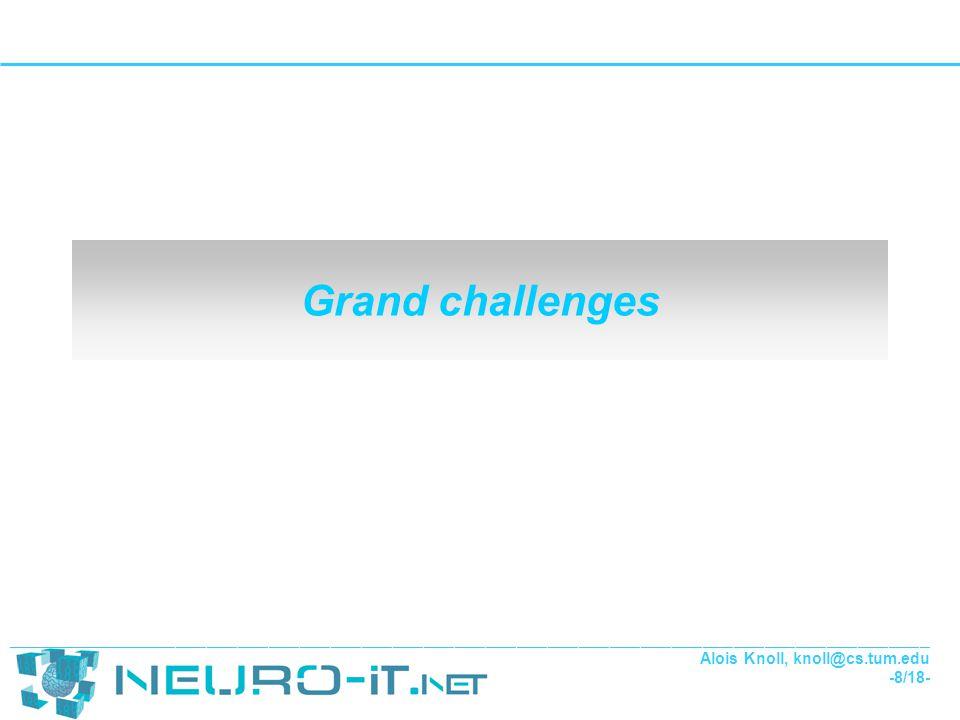 ___________________________________________________________________________________________________________________________________________________________________________________ Alois Knoll, knoll@cs.tum.edu -9/18- Challenges for Neuro-IT – Challenge 1: Brainship project Goal To augment human interaction with their environment by enabling direct control of sophisticated robotic (sensorimotor) and information systems using non-invasive bidirectional brain interfaces at an appropriate level of the cognition system.
