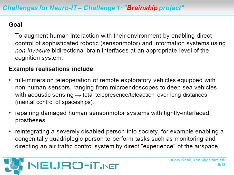 ___________________________________________________________________________________________________________________________________________________________________________________ Alois Knoll, knoll@cs.tum.edu -10/18- Challenges for Neuro-IT – Challenge 1: Brainship project Problem areas Neural interfacing & representations Shared control / partial autonomy Ethics & Society (different cultures for different communities) Sensor/motor/control must be tightly coupled, but perception/ decision/action is not well understood neither in robotics nor in neurosciences Sensors and actuators with performance as good as, or better than, natural ones