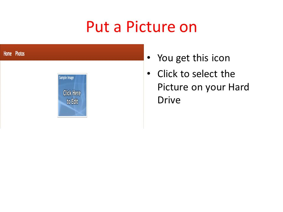 Put a Picture on You get this icon Click to select the Picture on your Hard Drive