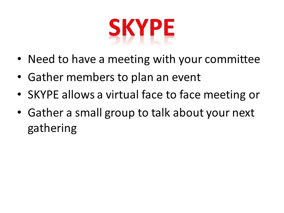Need to have a meeting with your committee Gather members to plan an event SKYPE allows a virtual face to face meeting or Gather a small group to talk about your next gathering
