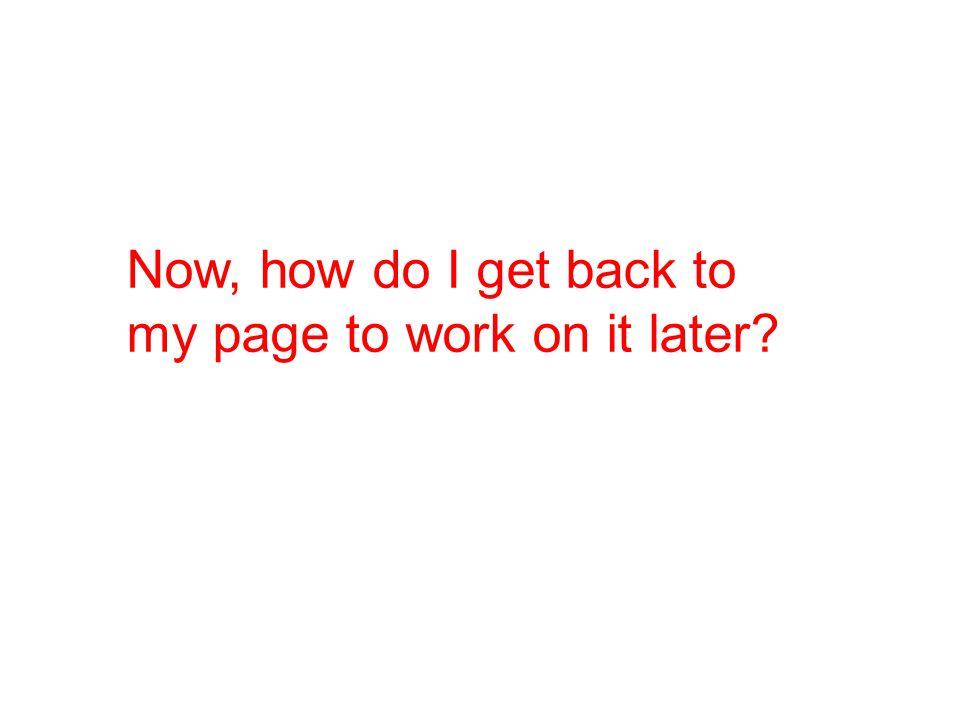Now, how do I get back to my page to work on it later