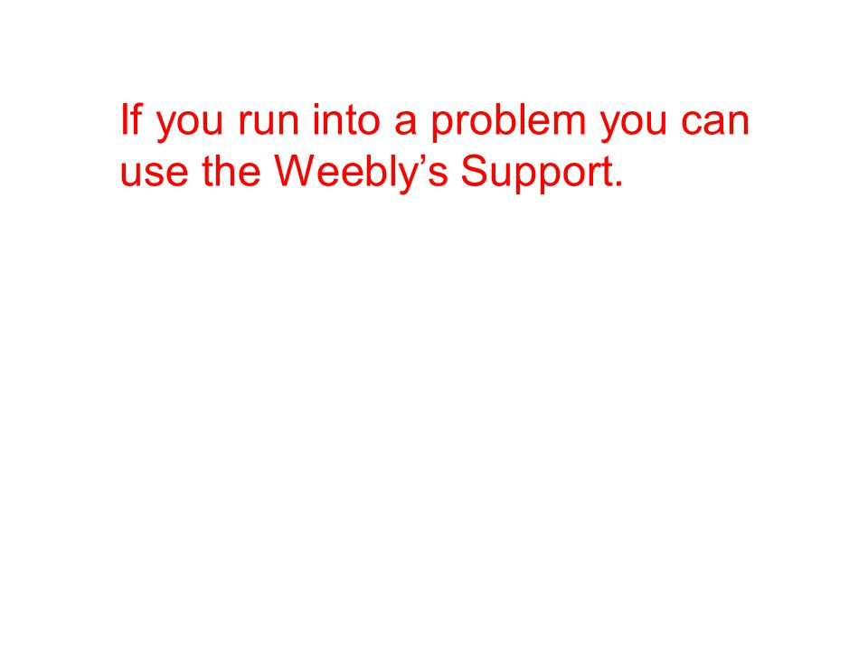 If you run into a problem you can use the Weebly's Support.