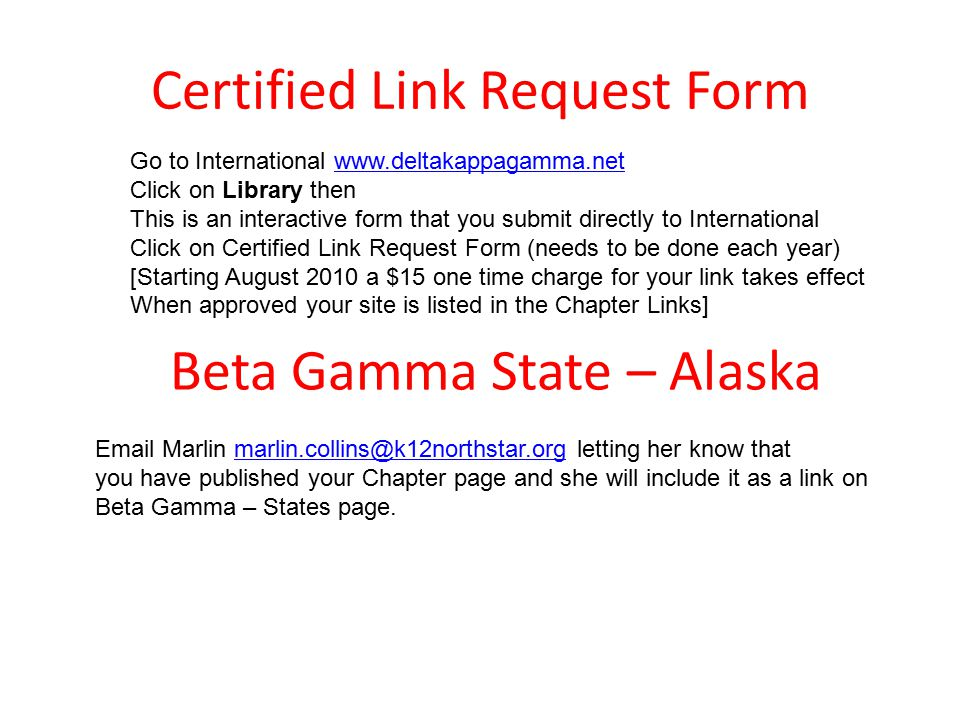 Certified Link Request Form Go to International www.deltakappagamma.netwww.deltakappagamma.net Click on Library then This is an interactive form that you submit directly to International Click on Certified Link Request Form (needs to be done each year) [Starting August 2010 a $15 one time charge for your link takes effect When approved your site is listed in the Chapter Links] Beta Gamma State – Alaska Email Marlin marlin.collins@k12northstar.org letting her know thatmarlin.collins@k12northstar.org you have published your Chapter page and she will include it as a link on Beta Gamma – States page.