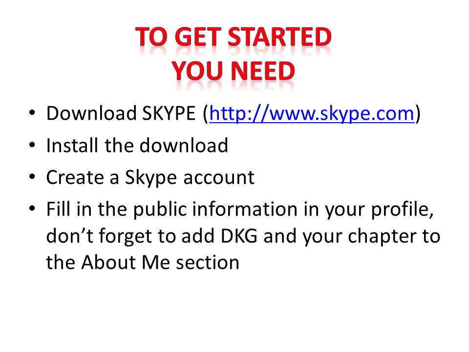 Download SKYPE (http://www.skype.com)http://www.skype.com Install the download Create a Skype account Fill in the public information in your profile, don't forget to add DKG and your chapter to the About Me section