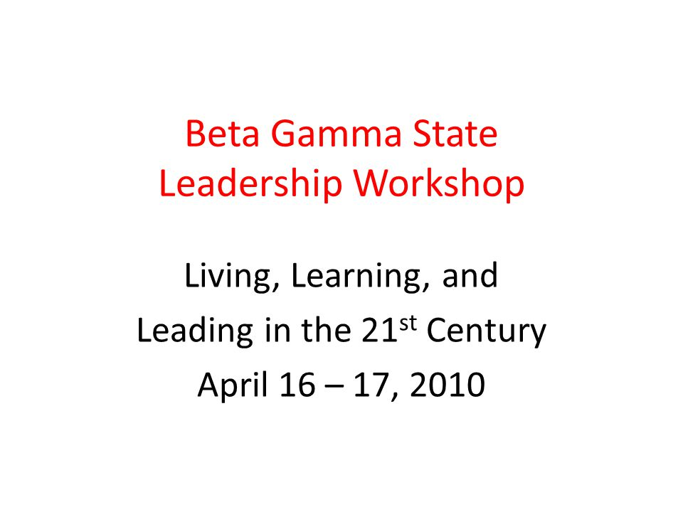 Beta Gamma State Leadership Workshop Living, Learning, and Leading in the 21 st Century April 16 – 17, 2010