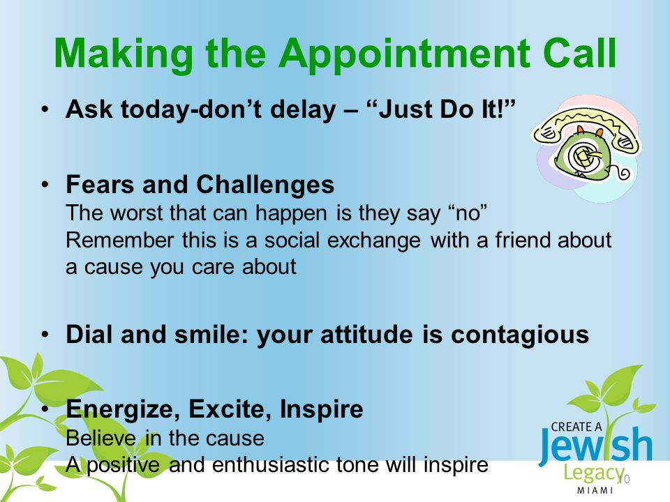 Making the Appointment Call Ask today-don't delay – Just Do It! Fears and Challenges The worst that can happen is they say no Remember this is a social exchange with a friend about a cause you care about Dial and smile: your attitude is contagious Energize, Excite, Inspire Believe in the cause A positive and enthusiastic tone will inspire 10