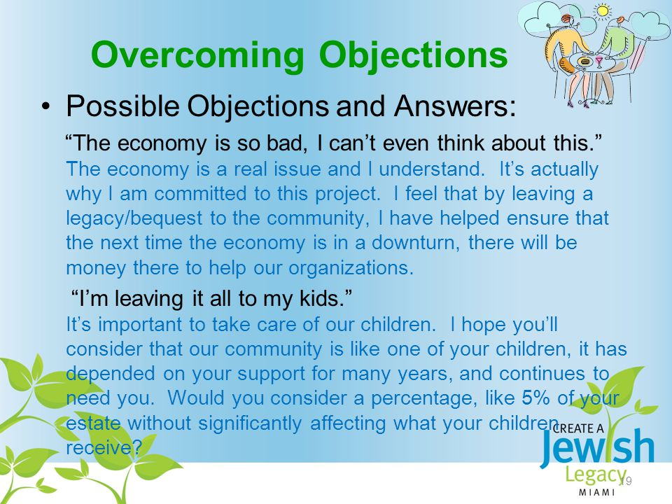 Overcoming Objections Possible Objections and Answers: The economy is so bad, I can't even think about this. The economy is a real issue and I understand.
