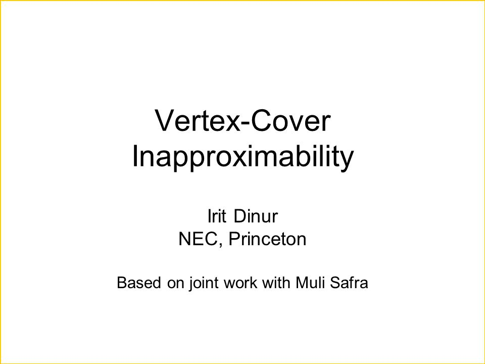 Vertex-Cover Inapproximability Irit Dinur NEC, Princeton Based on joint work with Muli Safra