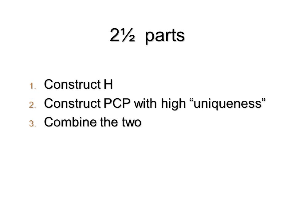 2½ parts 1. Construct H 2. Construct PCP with high uniqueness 3. Combine the two