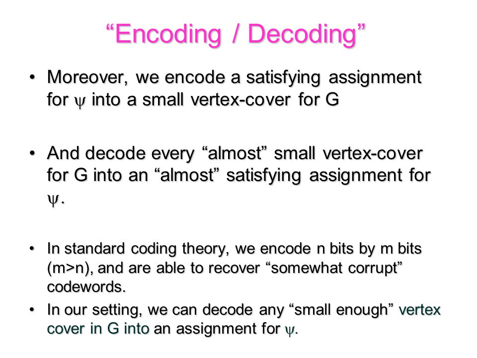 Moreover, we encode a satisfying assignment for  into a small vertex-cover for GMoreover, we encode a satisfying assignment for  into a small vertex-cover for G And decode every almost small vertex-cover for G into an almost satisfying assignment for .And decode every almost small vertex-cover for G into an almost satisfying assignment for .