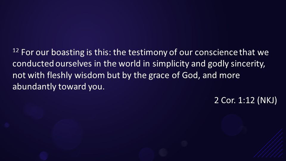 12 For our boasting is this: the testimony of our conscience that we conducted ourselves in the world in simplicity and godly sincerity, not with fleshly wisdom but by the grace of God, and more abundantly toward you.