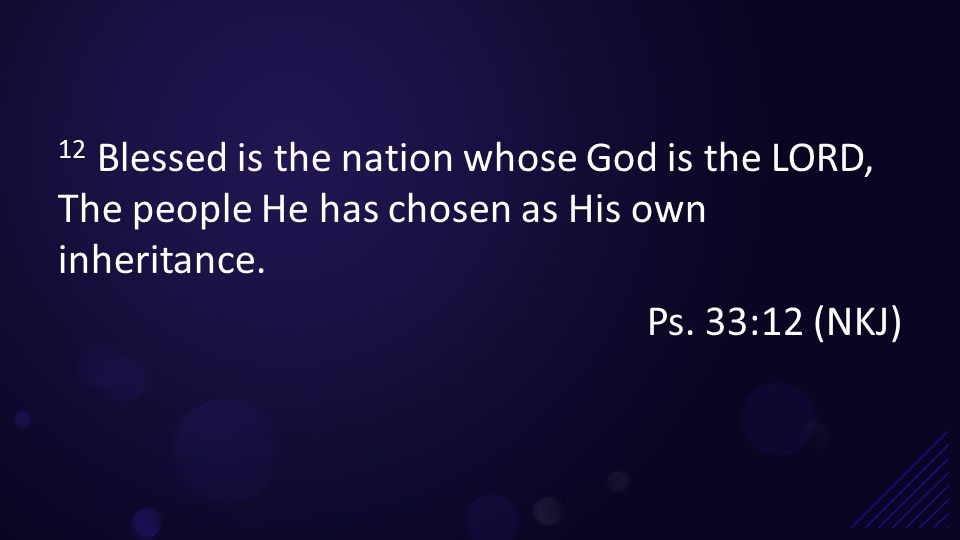 12 Blessed is the nation whose God is the LORD, The people He has chosen as His own inheritance.