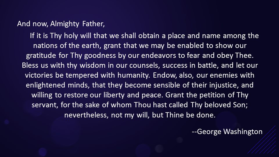 And now, Almighty Father, If it is Thy holy will that we shall obtain a place and name among the nations of the earth, grant that we may be enabled to show our gratitude for Thy goodness by our endeavors to fear and obey Thee.