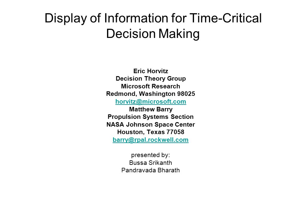 Display of Information for Time-Critical Decision Making Eric Horvitz Decision Theory Group Microsoft Research Redmond, Washington 98025 horvitz@microsoft.com Matthew Barry Propulsion Systems Section NASA Johnson Space Center Houston, Texas 77058 barry@rpal.rockwell.com presented by: Bussa Srikanth Pandravada Bharath