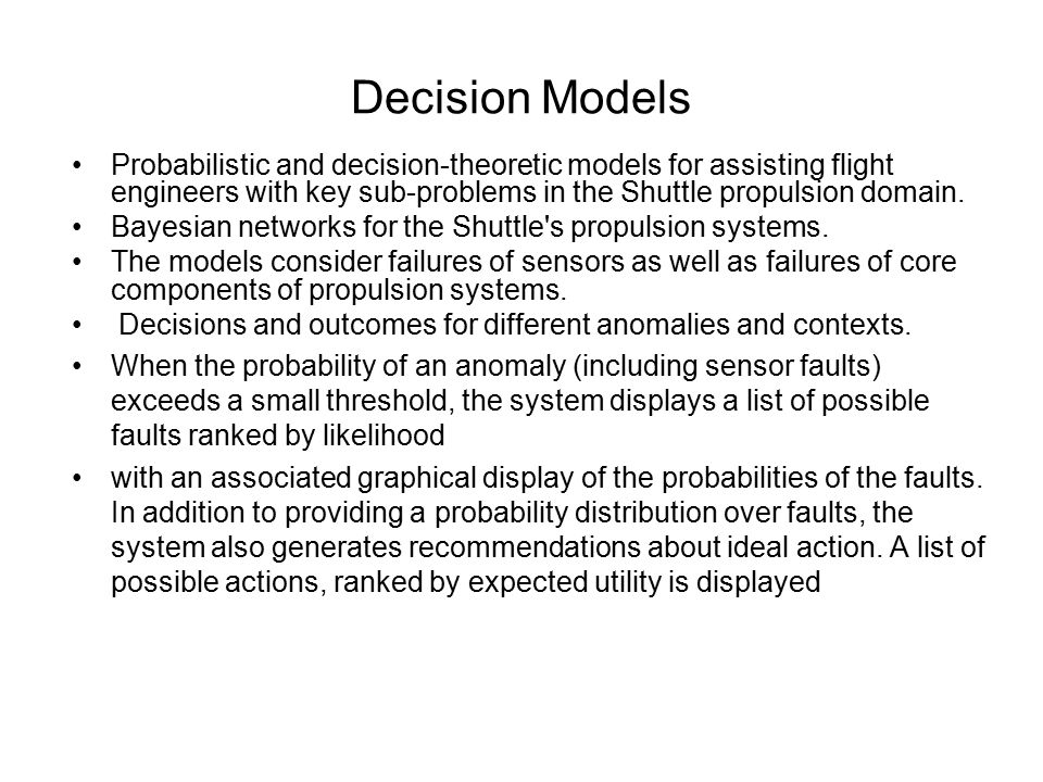 Decision Models Probabilistic and decision-theoretic models for assisting flight engineers with key sub-problems in the Shuttle propulsion domain. Bay