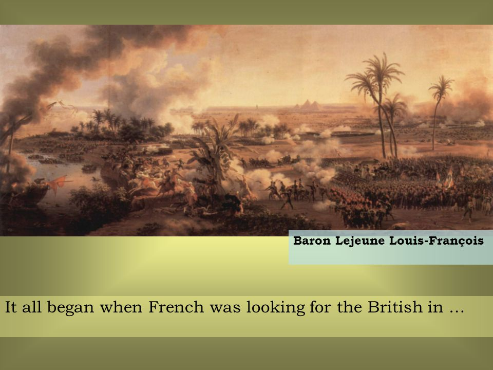 It all began when French was looking for the British in … Baron Lejeune Louis-François