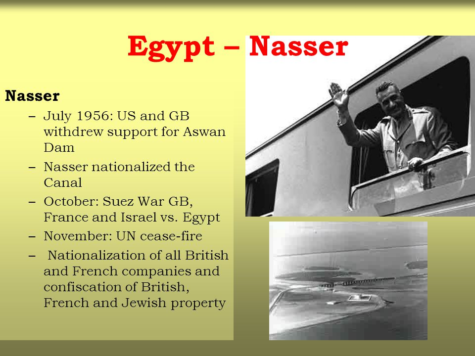 Egypt – Nasser Nasser –July 1956: US and GB withdrew support for Aswan Dam –Nasser nationalized the Canal –October: Suez War GB, France and Israel vs.