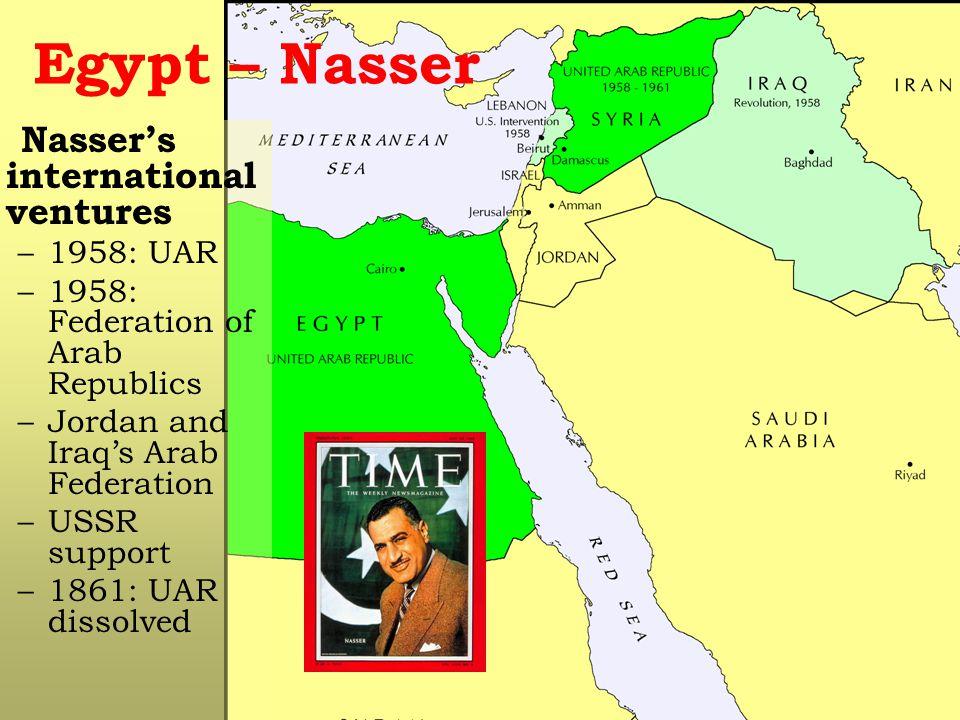 Egypt – Nasser Nasser's international ventures –1958: UAR –1958: Federation of Arab Republics –Jordan and Iraq's Arab Federation –USSR support –1861: UAR dissolved