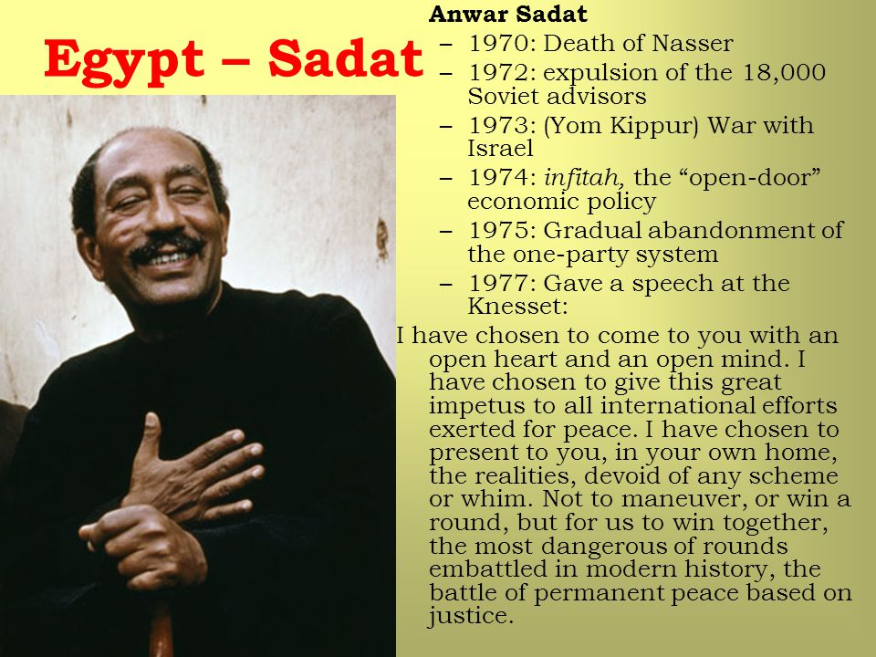 "Anwar Sadat –1970: Death of Nasser –1972: expulsion of the 18,000 Soviet advisors –1973: (Yom Kippur) War with Israel –1974: infitah, the ""open-door"""