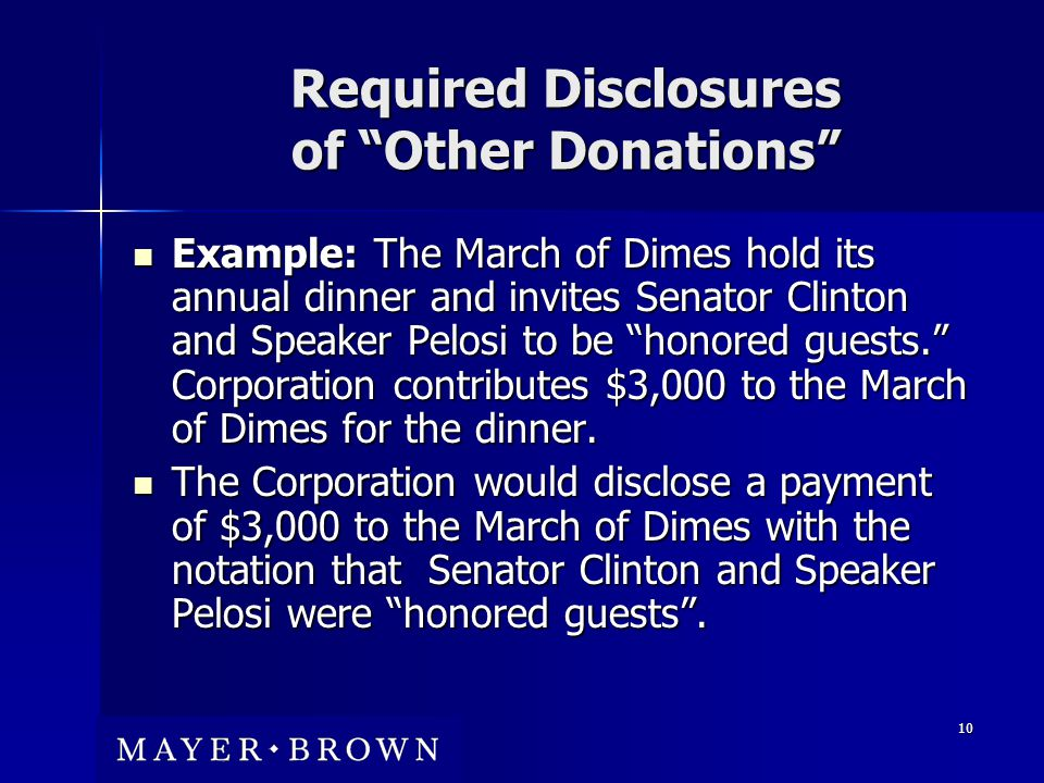 10 Required Disclosures of Other Donations Example: The March of Dimes hold its annual dinner and invites Senator Clinton and Speaker Pelosi to be honored guests. Corporation contributes $3,000 to the March of Dimes for the dinner.