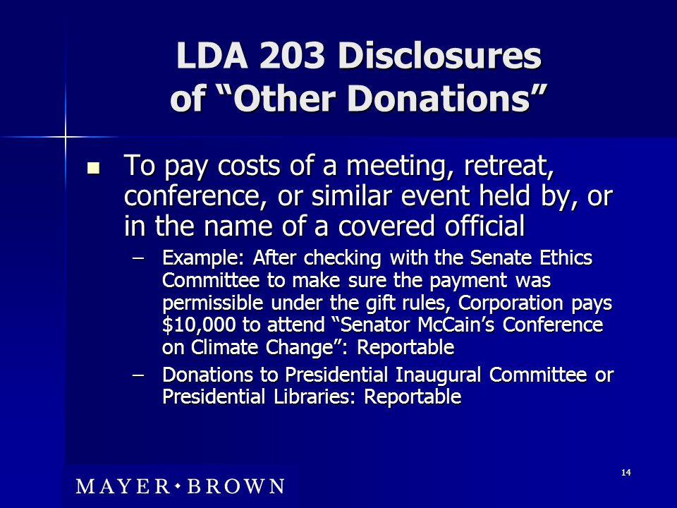 LDA 203 Disclosures of Other Donations To pay costs of a meeting, retreat, conference, or similar event held by, or in the name of a covered official To pay costs of a meeting, retreat, conference, or similar event held by, or in the name of a covered official –Example: After checking with the Senate Ethics Committee to make sure the payment was permissible under the gift rules, Corporation pays $10,000 to attend Senator McCain's Conference on Climate Change : Reportable –Donations to Presidential Inaugural Committee or Presidential Libraries: Reportable 14