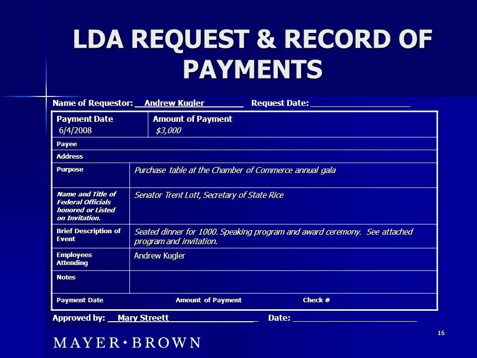 16 LDA REQUEST & RECORD OF PAYMENTS Payment Date 6/4/2008 6/4/2008 Amount of Payment $3,000 $3,000 Payee Address Purpose Purchase table at the Chamber of Commerce annual gala Name and Title of Federal Officials honored or Listed on Invitation.