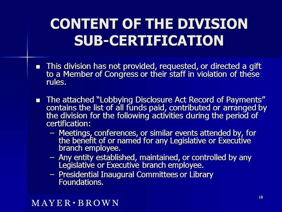 18 CONTENT OF THE DIVISION SUB-CERTIFICATION This division has not provided, requested, or directed a gift to a Member of Congress or their staff in violation of these rules.