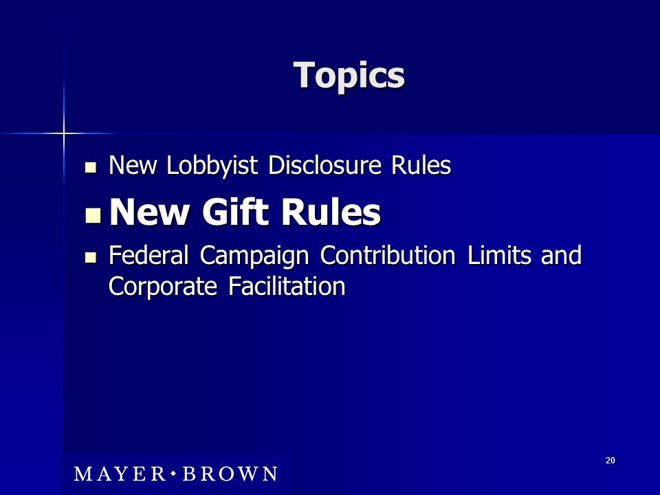 20 Topics New Lobbyist Disclosure Rules New Lobbyist Disclosure Rules New Gift Rules New Gift Rules Federal Campaign Contribution Limits and Corporate Facilitation Federal Campaign Contribution Limits and Corporate Facilitation