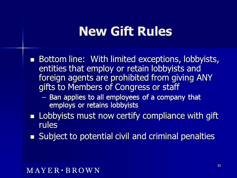21 New Gift Rules Bottom line: With limited exceptions, lobbyists, entities that employ or retain lobbyists and foreign agents are prohibited from giving ANY gifts to Members of Congress or staff Bottom line: With limited exceptions, lobbyists, entities that employ or retain lobbyists and foreign agents are prohibited from giving ANY gifts to Members of Congress or staff –Ban applies to all employees of a company that employs or retains lobbyists Lobbyists must now certify compliance with gift rules Lobbyists must now certify compliance with gift rules Subject to potential civil and criminal penalties Subject to potential civil and criminal penalties