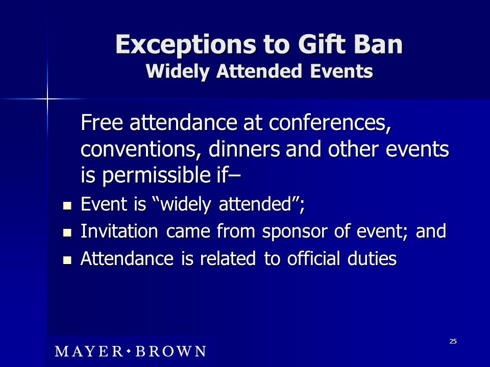 25 Exceptions to Gift Ban Widely Attended Events Free attendance at conferences, conventions, dinners and other events is permissible if– Event is widely attended ; Event is widely attended ; Invitation came from sponsor of event; and Invitation came from sponsor of event; and Attendance is related to official duties Attendance is related to official duties
