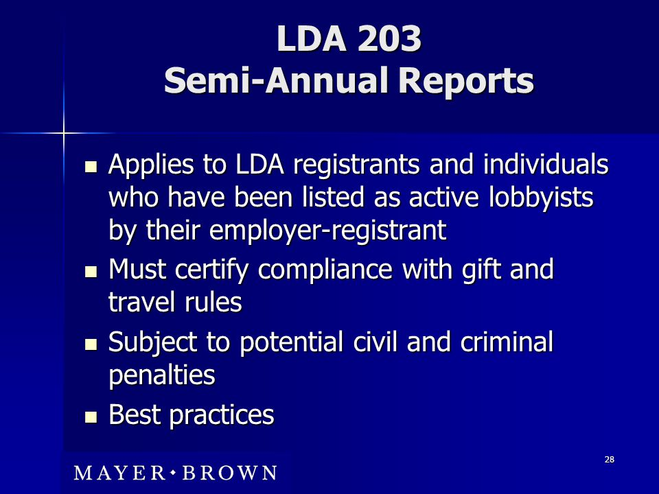 28 LDA 203 Semi-Annual Reports Applies to LDA registrants and individuals who have been listed as active lobbyists by their employer-registrant Applies to LDA registrants and individuals who have been listed as active lobbyists by their employer-registrant Must certify compliance with gift and travel rules Must certify compliance with gift and travel rules Subject to potential civil and criminal penalties Subject to potential civil and criminal penalties Best practices Best practices