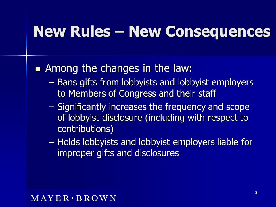 3 New Rules – New Consequences Among the changes in the law: Among the changes in the law: –Bans gifts from lobbyists and lobbyist employers to Members of Congress and their staff –Significantly increases the frequency and scope of lobbyist disclosure (including with respect to contributions) –Holds lobbyists and lobbyist employers liable for improper gifts and disclosures