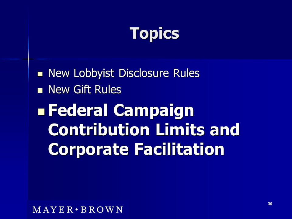 30 Topics New Lobbyist Disclosure Rules New Lobbyist Disclosure Rules New Gift Rules New Gift Rules Federal Campaign Contribution Limits and Corporate Facilitation Federal Campaign Contribution Limits and Corporate Facilitation