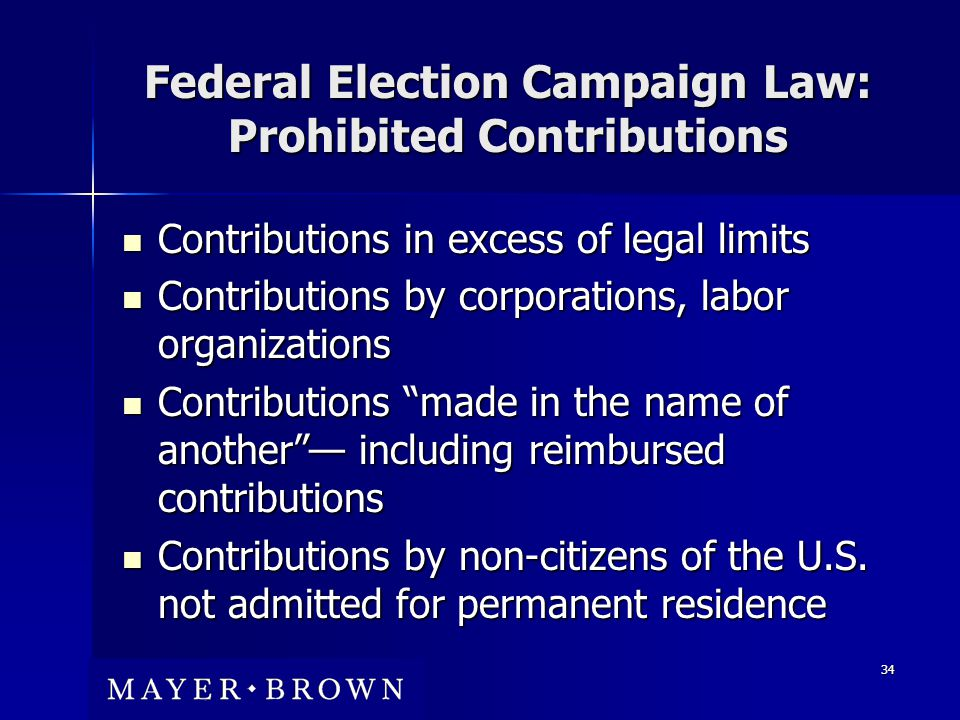 34 Federal Election Campaign Law: Prohibited Contributions Contributions in excess of legal limits Contributions in excess of legal limits Contributions by corporations, labor organizations Contributions by corporations, labor organizations Contributions made in the name of another — including reimbursed contributions Contributions made in the name of another — including reimbursed contributions Contributions by non-citizens of the U.S.