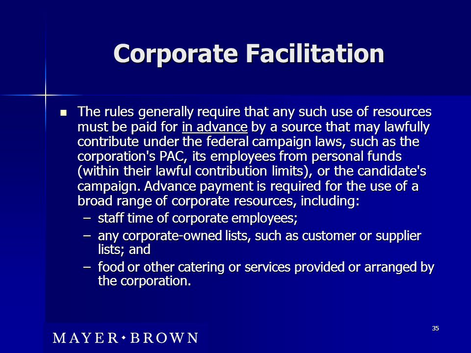 35 Corporate Facilitation The rules generally require that any such use of resources must be paid for in advance by a source that may lawfully contribute under the federal campaign laws, such as the corporation s PAC, its employees from personal funds (within their lawful contribution limits), or the candidate s campaign.