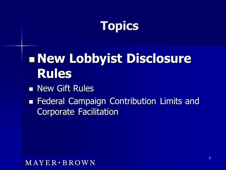 5 Topics New Lobbyist Disclosure Rules New Lobbyist Disclosure Rules New Gift Rules New Gift Rules Federal Campaign Contribution Limits and Corporate Facilitation Federal Campaign Contribution Limits and Corporate Facilitation