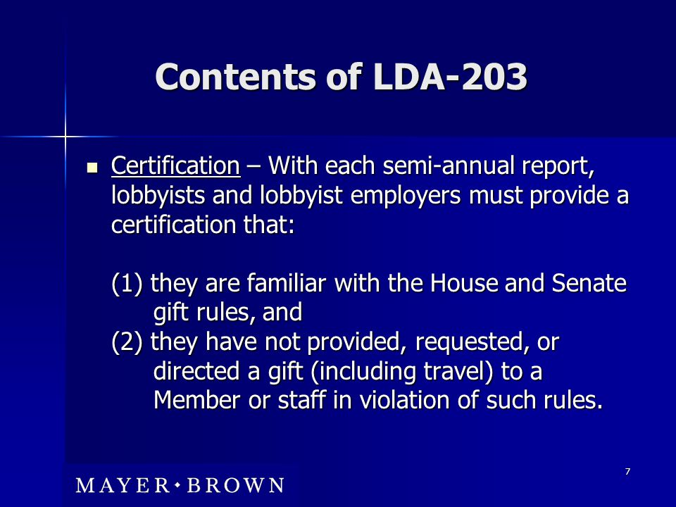 7 Contents of LDA-203 Certification – With each semi-annual report, lobbyists and lobbyist employers must provide a certification that: (1) they are familiar with the House and Senate gift rules, and (2) they have not provided, requested, or directed a gift (including travel) to a Member or staff in violation of such rules.