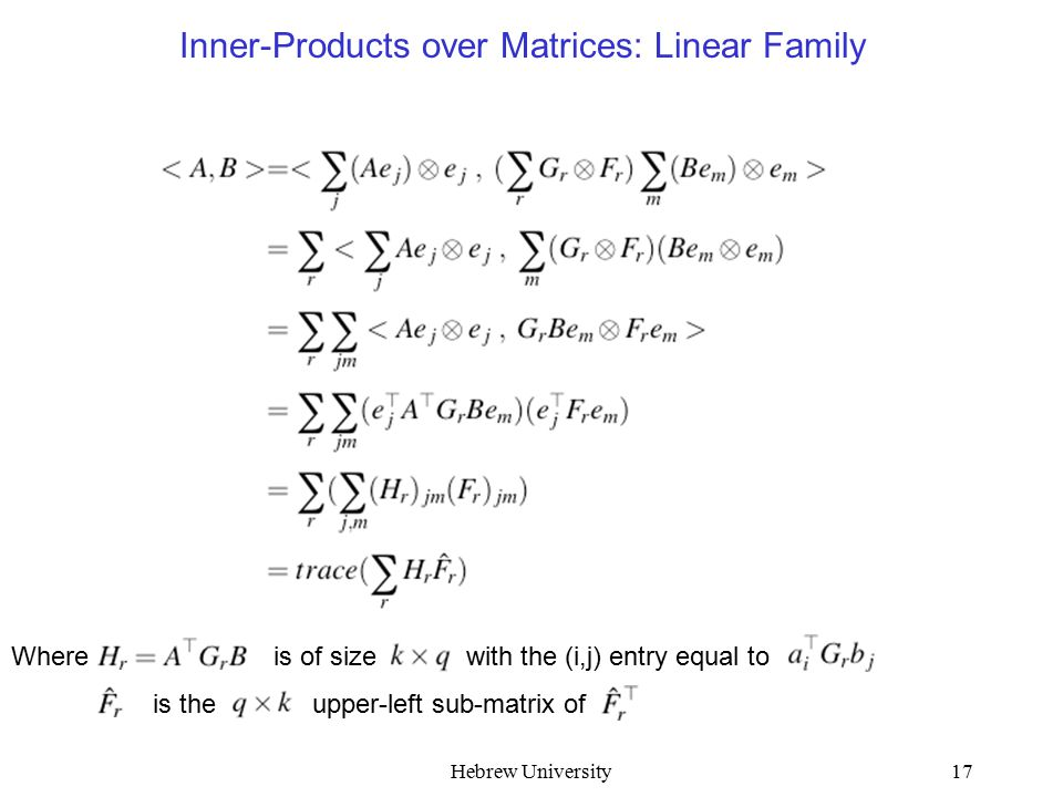Hebrew University17 Where is of size with the (i,j) entry equal to Inner-Products over Matrices: Linear Family is the upper-left sub-matrix of
