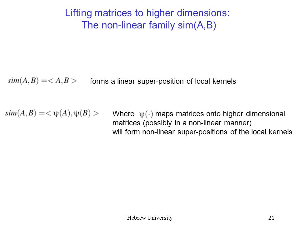 Hebrew University21 Lifting matrices to higher dimensions: The non-linear family sim(A,B) forms a linear super-position of local kernels Where maps matrices onto higher dimensional matrices (possibly in a non-linear manner) will form non-linear super-positions of the local kernels