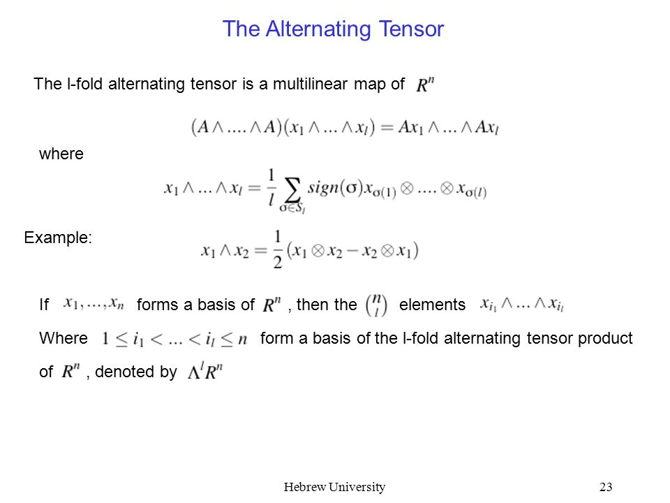 Hebrew University23 The Alternating Tensor The l-fold alternating tensor is a multilinear map of where Example: If forms a basis of, then the elements Where form a basis of the l-fold alternating tensor product of, denoted by