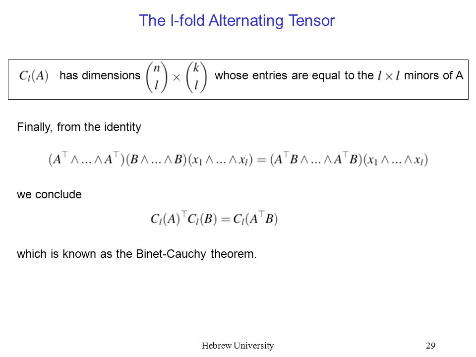 Hebrew University29 The l-fold Alternating Tensor has dimensions whose entries are equal to the minors of A Finally, from the identity we conclude which is known as the Binet-Cauchy theorem.