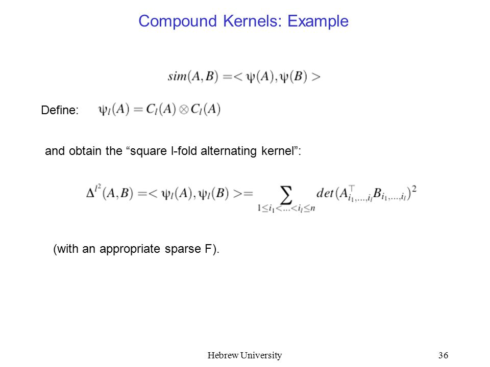 Hebrew University36 Compound Kernels: Example Define: and obtain the square l-fold alternating kernel : (with an appropriate sparse F).